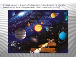 Солнце находится в центре Солнечной системы. Вокруг него планеты расположены