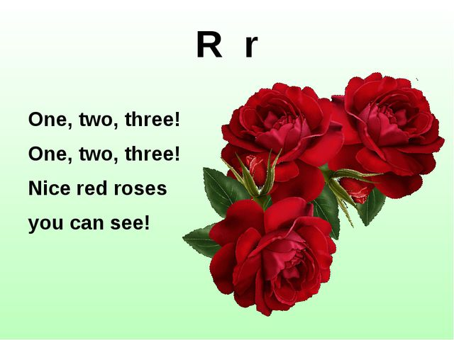 One, two, three! One, two, three! Nice red roses you can see! R r