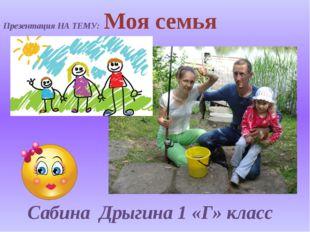 Презентация НА ТЕМУ: Моя семья Сабина Дрыгина 1 «Г» класс