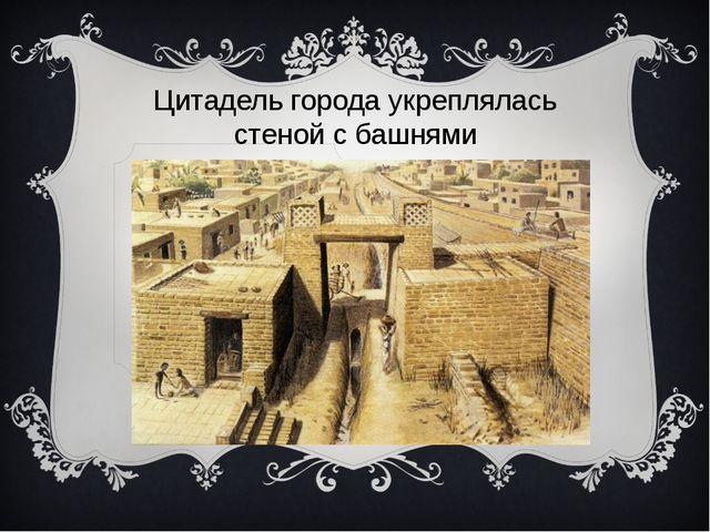 Цитадель города укреплялась стеной с башнями