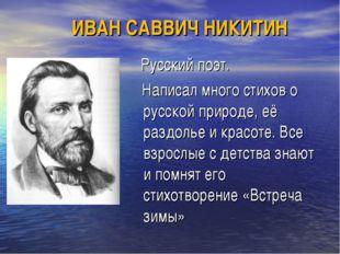 Русский поэт. Написал много стихов о русской природе, её раздолье и красоте.