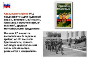 Караульная служба (КС) предназначена для надежной охраны и обороны Б/ знамен,