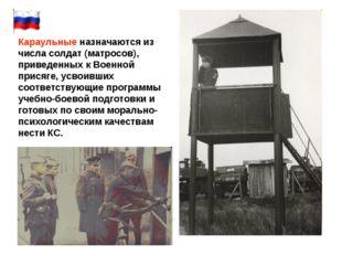 Караульные назначаются из числа солдат (матросов), приведенных к Военной прис