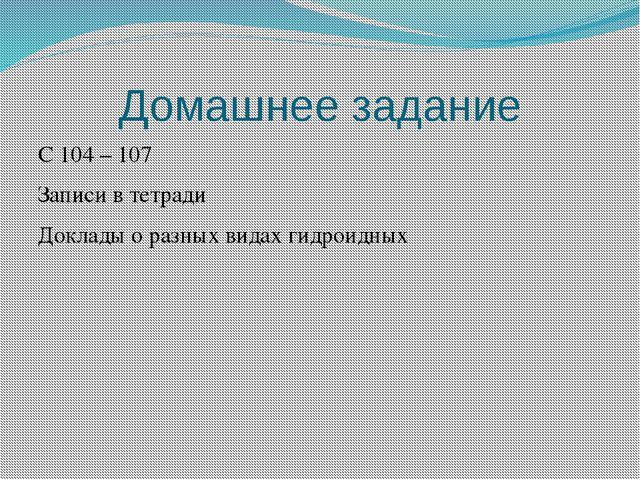 Домашнее задание С 104 – 107 Записи в тетради Доклады о разных видах гидроидных