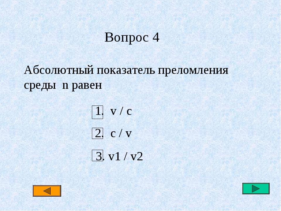 Вопрос 4 Абсолютный показатель преломления среды n равен 1. v / c 2. c / v 3...