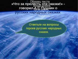 «Что за прелесть эти сказки!» - говорил А.С Пушкин о русских народных сказках