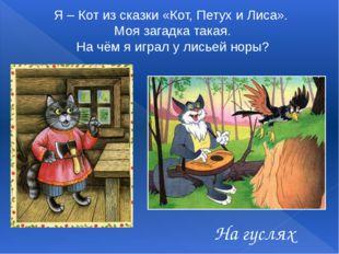 На гуслях Я – Кот из сказки «Кот, Петух и Лиса». Моя загадка такая. На чём я