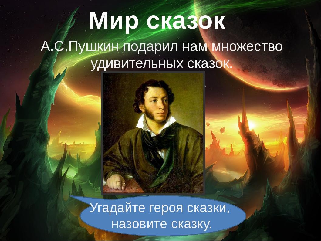 Мир сказок А.С.Пушкин подарил нам множество удивительных сказок. Угадайте гер...