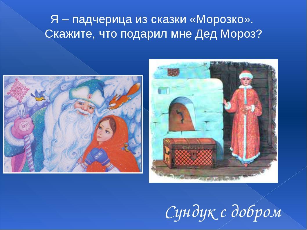 Я – падчерица из сказки «Морозко». Скажите, что подарил мне Дед Мороз? Сунду...