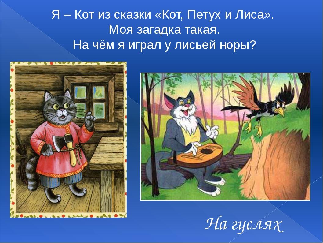 На гуслях Я – Кот из сказки «Кот, Петух и Лиса». Моя загадка такая. На чём я...