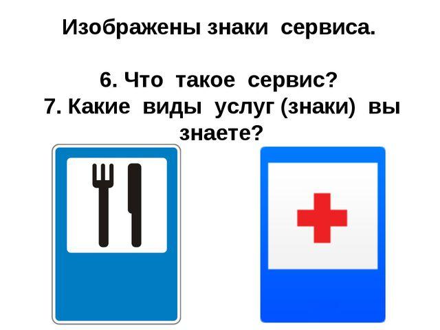 Изображены знаки сервиса. 6. Что такое сервис? 7. Какие виды услуг (знаки) вы...