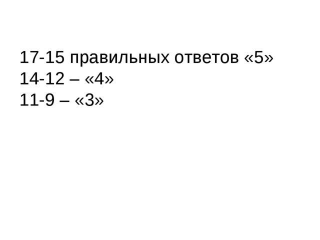 17-15 правильных ответов «5» 14-12 – «4» 11-9 – «3»