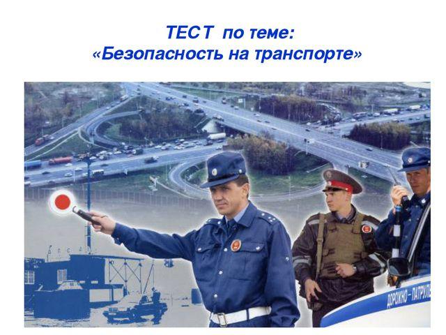 * * ТЕСТ по теме: «Безопасность на транспорте»