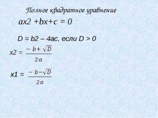 ax2 +bx+c = 0 D = b2 – 4ac, если D > 0 x2 = , x1 = . Полное квадратное уравне