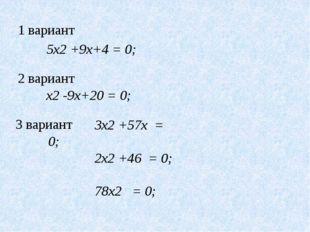 5x2 +9x+4 = 0; x2 -9x+20 = 0; 3x2 +57x = 0; 2x2 +46 = 0; 78x2 = 0; 1 вариант