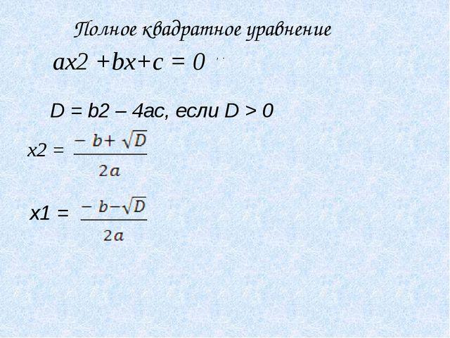 ax2 +bx+c = 0 D = b2 – 4ac, если D > 0 x2 = , x1 = . Полное квадратное уравне...