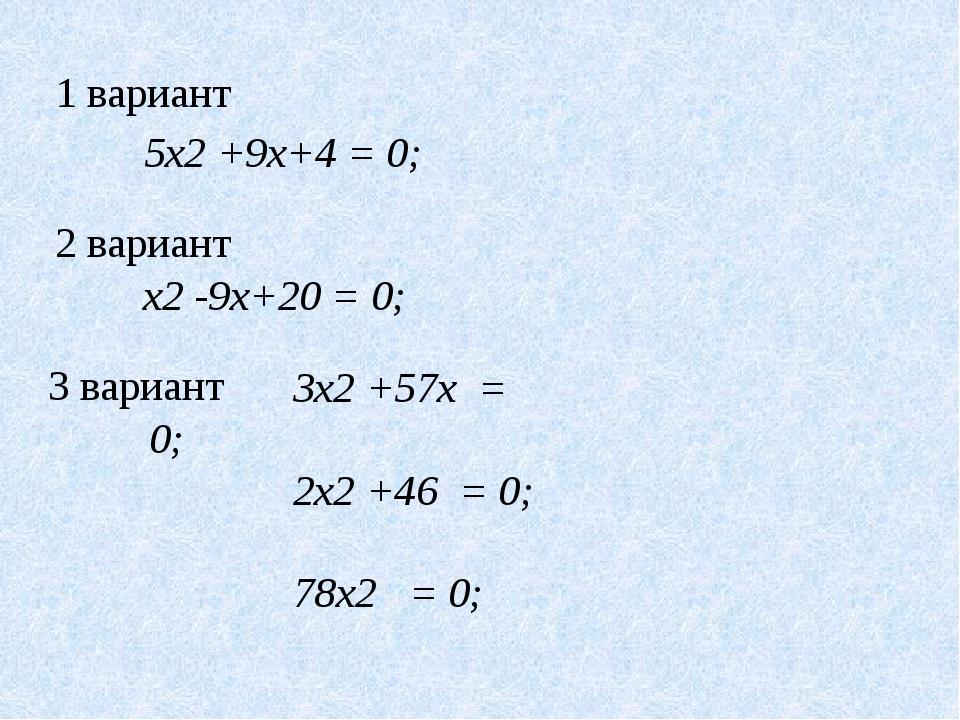 5x2 +9x+4 = 0; x2 -9x+20 = 0; 3x2 +57x = 0; 2x2 +46 = 0; 78x2 = 0; 1 вариант...