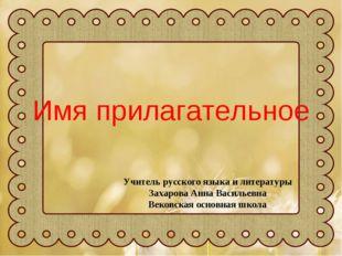 Имя прилагательное Учитель русского языка и литературы Захарова Анна Васильев