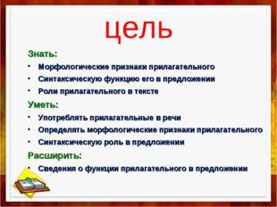 цель Знать: Морфологические признаки прилагательного Синтаксическую функцию е