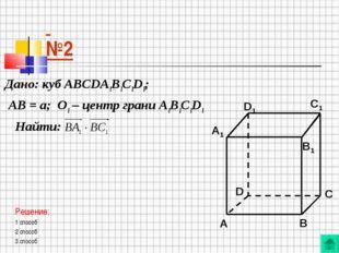 №2 Дано: куб АВСDA1B1C1D1; АВ = а; О1 – центр грани А1В1С1D1 Найти: Решение: