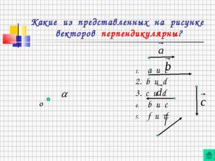 Какие из представленных на рисунке векторов перпендикулярны? О а и c 2. b и d