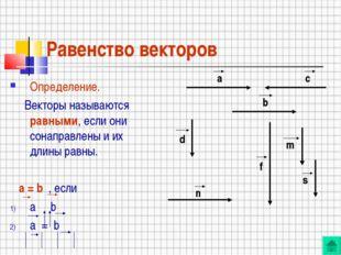 Равенство векторов Определение. Векторы называются равными, если они сонаправ