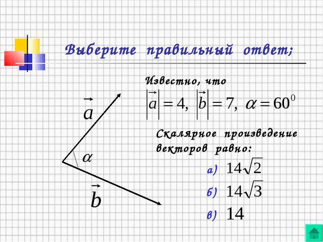 Выберите правильный ответ; Известно, что Скалярное произведение векторов равн...