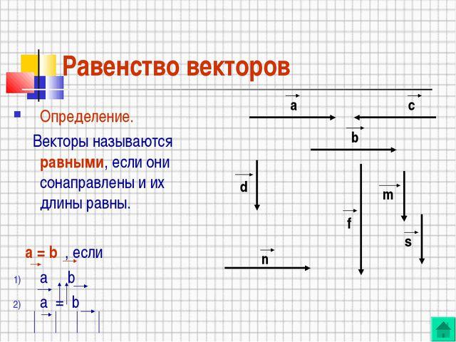 Равенство векторов Определение. Векторы называются равными, если они сонаправ...