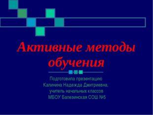 Активные методы обучения Подготовила презентацию Калинина Надежда Дмитриевна,