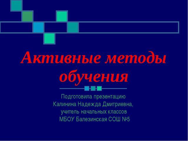Активные методы обучения Подготовила презентацию Калинина Надежда Дмитриевна,...