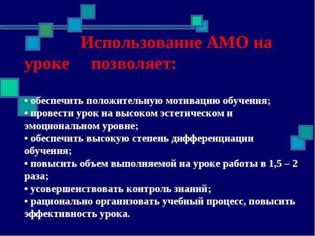 Использование АМО на уроке позволяет: • обеспечить положительную мотивацию о...