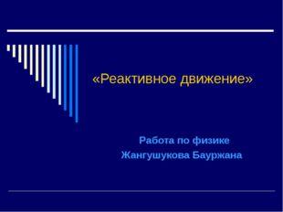 «Реактивное движение» Работа по физике Жангушукова Бауржана