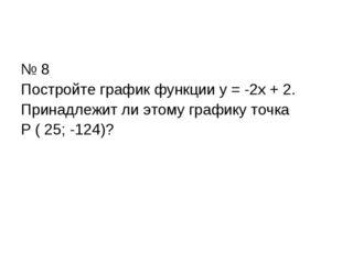 № 8 Постройте график функции у = -2х + 2. Принадлежит ли этому графику точка