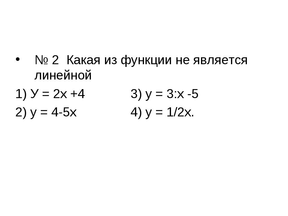 № 2 Какая из функции не является линейной 1) У = 2х +43) у = 3:х -5 2) у =...