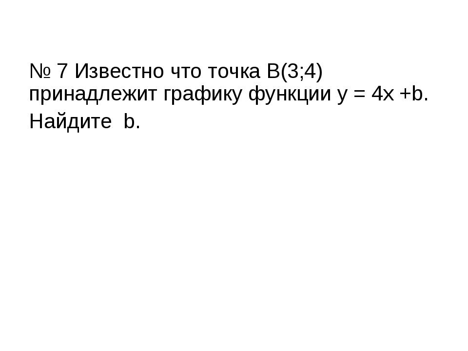 № 7 Известно что точка В(3;4) принадлежит графику функции у = 4х +b. Найдите b.