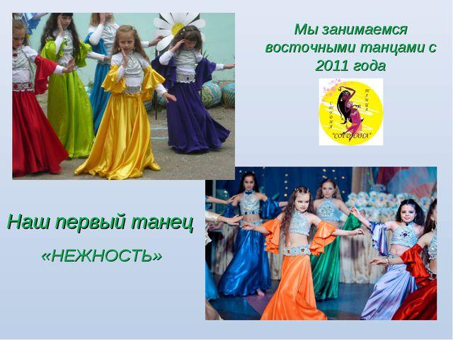 Наш первый танец «НЕЖНОСТЬ» Мы занимаемся восточными танцами с 2011 года