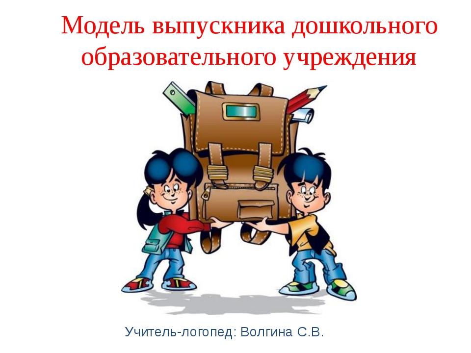 Модель выпускника дошкольного образовательного учреждения Учитель-логопед: Во...