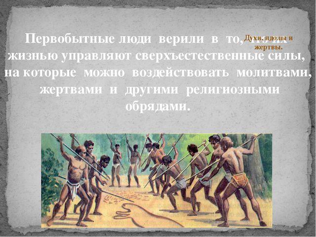 Первобытные люди верили в то, что их жизнью управляют сверхъестественные сил...