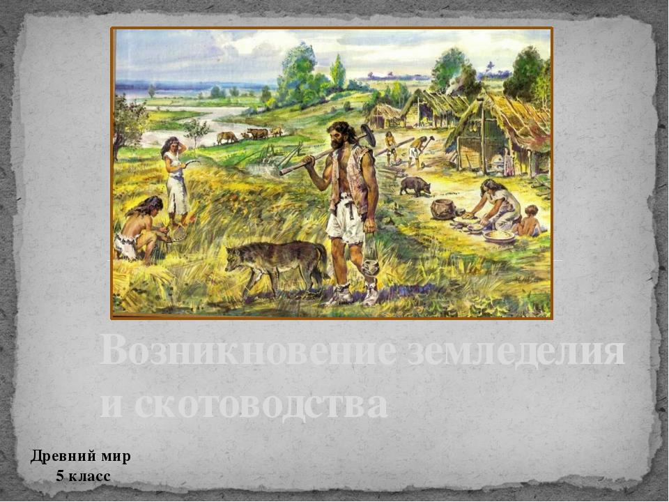 Возникновение земледелия и скотоводства Древний мир 5 класс