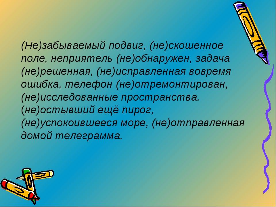 (Не)забываемый подвиг, (не)скошенное поле, неприятель (не)обнаружен, задача (...