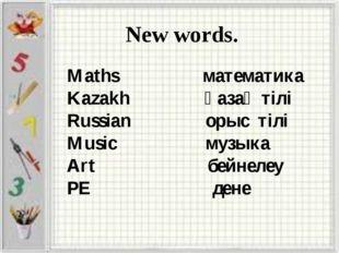 New words. Maths математика Kazakh қазақ тілі Russian орыс тілі Music музыка