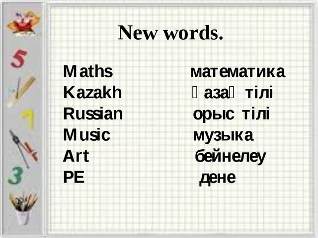 New words. Maths математика Kazakh қазақ тілі Russian орыс тілі Music музыка...