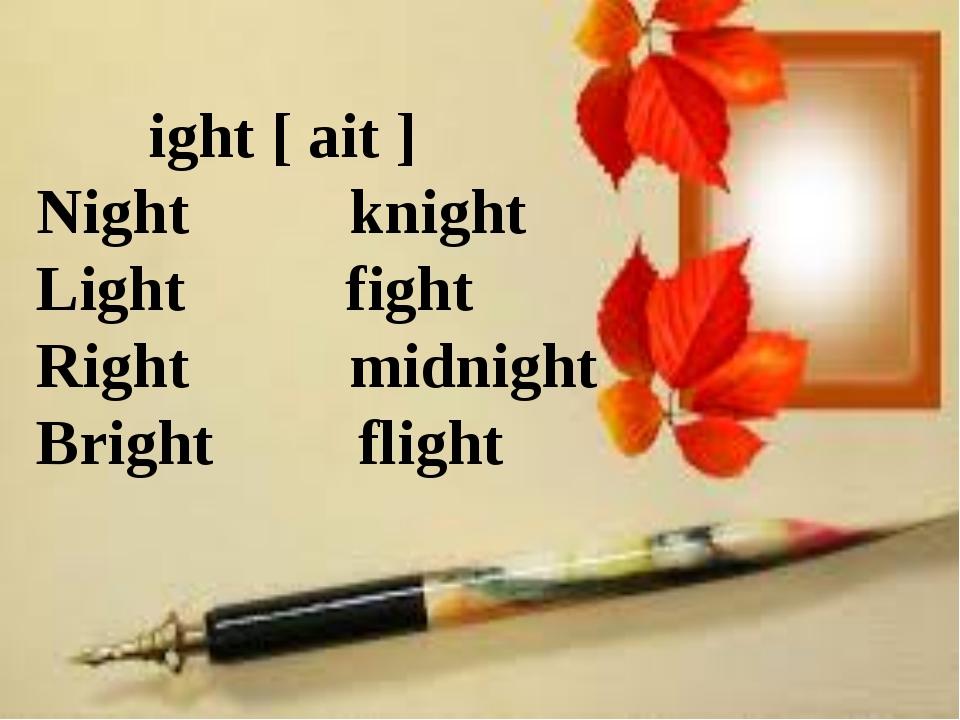 ight [ ait ] Night knight Light fight Right midnight Bright flight