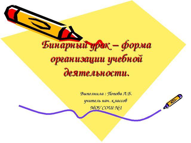Бинарный урок – форма организации учебной деятельности. Выполнила : Попова Л....