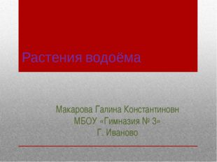 Растения водоёма Макарова Галина Константиновн МБОУ «Гимназия № 3» Г. Иваново
