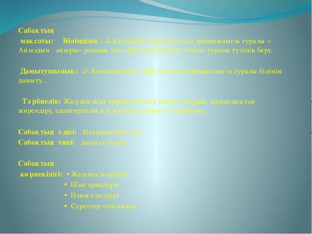 Сабақтың мақсаты: Білімділік : Ә.Кекілбаев өмірі мен шығармашылығы туралы « А...