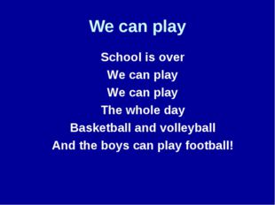 We can play 	School is over 	We can play 	We can play 	The whole day 	Basketb