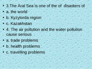 3.The Aral Sea is one of the of disasters of a. the world b. Kyzylorda region
