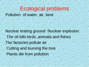 Ecological problems Pollution of water, air, land   Nuclear testing ground Nu