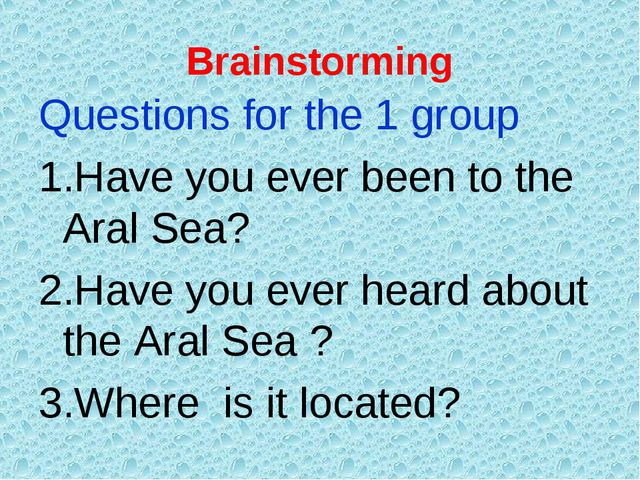Brainstorming Questions for the 1 group 1.Have you ever been to the Aral Sea?...